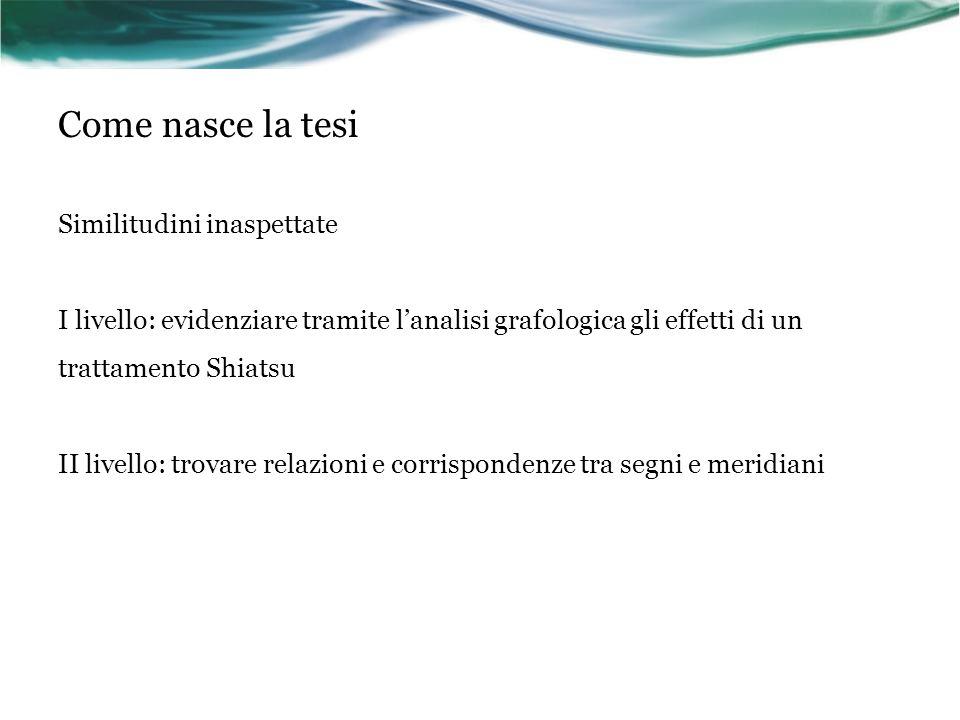 Come nasce la tesi Similitudini inaspettate I livello: evidenziare tramite l'analisi grafologica gli effetti di un trattamento Shiatsu II livello: tro