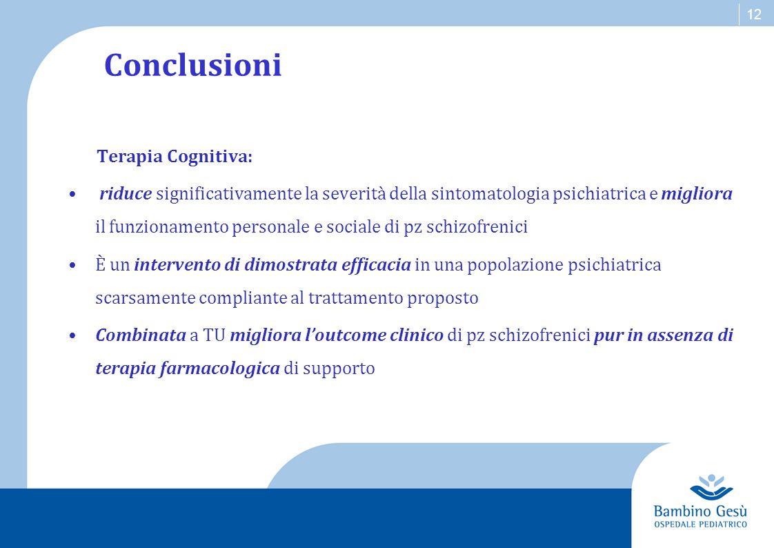 12 Conclusioni Terapia Cognitiva: riduce significativamente la severità della sintomatologia psichiatrica e migliora il funzionamento personale e soci