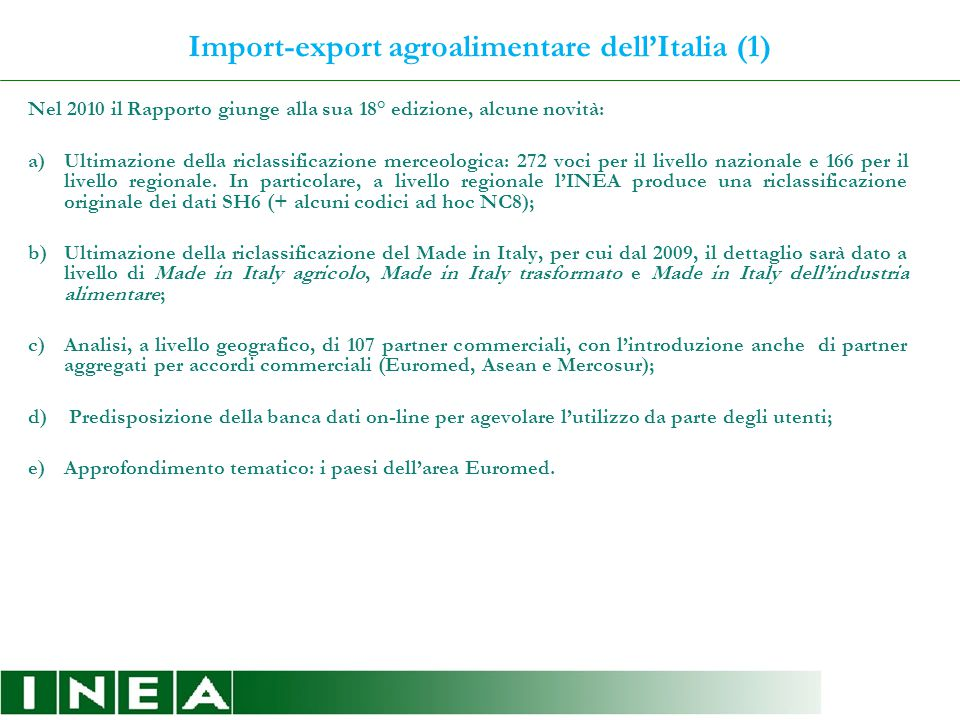 Import-export agroalimentare dell'Italia (1) Nel 2010 il Rapporto giunge alla sua 18° edizione, alcune novità: a)Ultimazione della riclassificazione merceologica: 272 voci per il livello nazionale e 166 per il livello regionale.