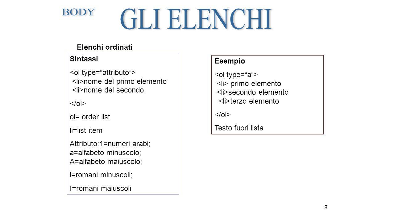 8 Elenchi ordinati Sintassi nome del primo elemento nome del secondo ol= order list li=list item Attributo:1=numeri arabi; a=alfabeto minuscolo; A=alf