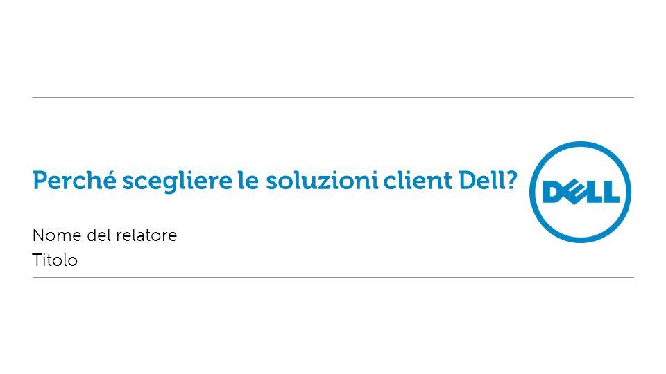 Perché scegliere le soluzioni client Dell? Nome del relatore Titolo
