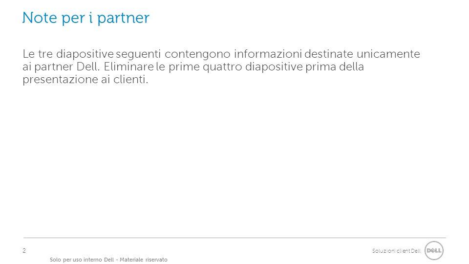 Soluzioni client Dell Solo per uso interno Dell - Materiale riservato Note per i partner Le tre diapositive seguenti contengono informazioni destinate unicamente ai partner Dell.