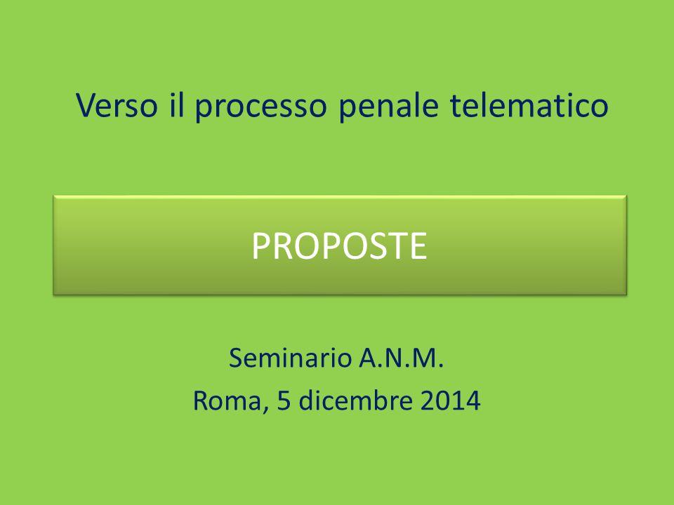 Verso il processo penale telematico Seminario A.N.M. Roma, 5 dicembre 2014 PROPOSTE