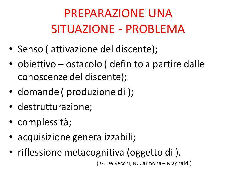 PREPARAZIONE UNA SITUAZIONE - PROBLEMA Senso ( attivazione del discente); obiettivo – ostacolo ( definito a partire dalle conoscenze del discente); do