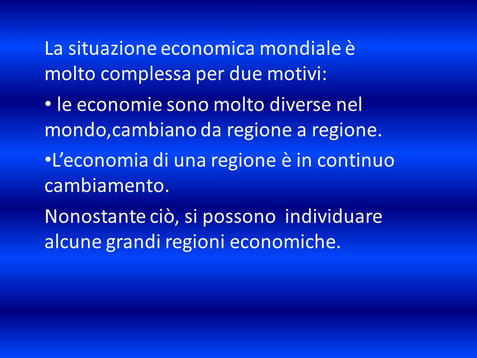 La situazione economica mondiale è molto complessa per due motivi: le economie sono molto diverse nel mondo,cambiano da regione a regione. L'economia