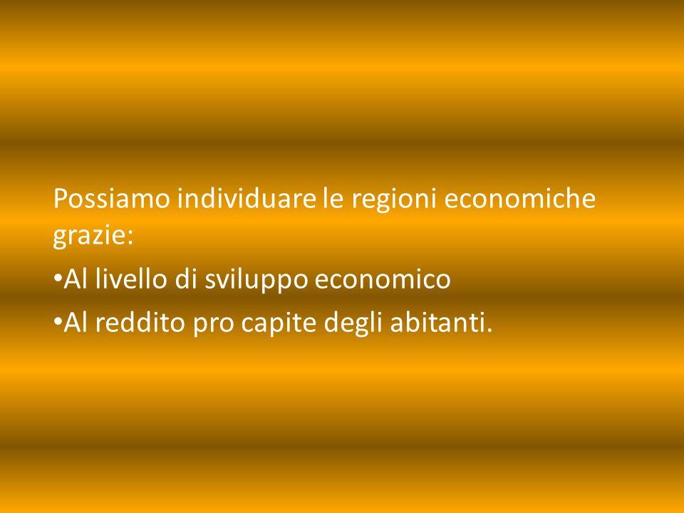 Possiamo individuare le regioni economiche grazie: Al livello di sviluppo economico Al reddito pro capite degli abitanti.