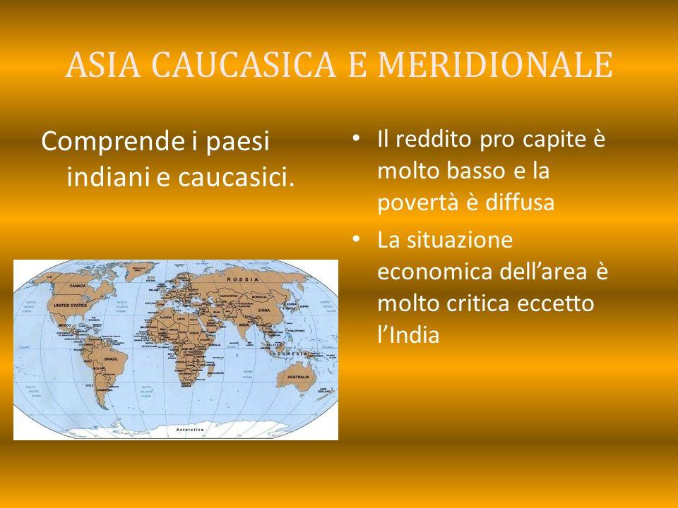 ASIA CAUCASICA E MERIDIONALE Comprende i paesi indiani e caucasici. Il reddito pro capite è molto basso e la povertà è diffusa La situazione economica