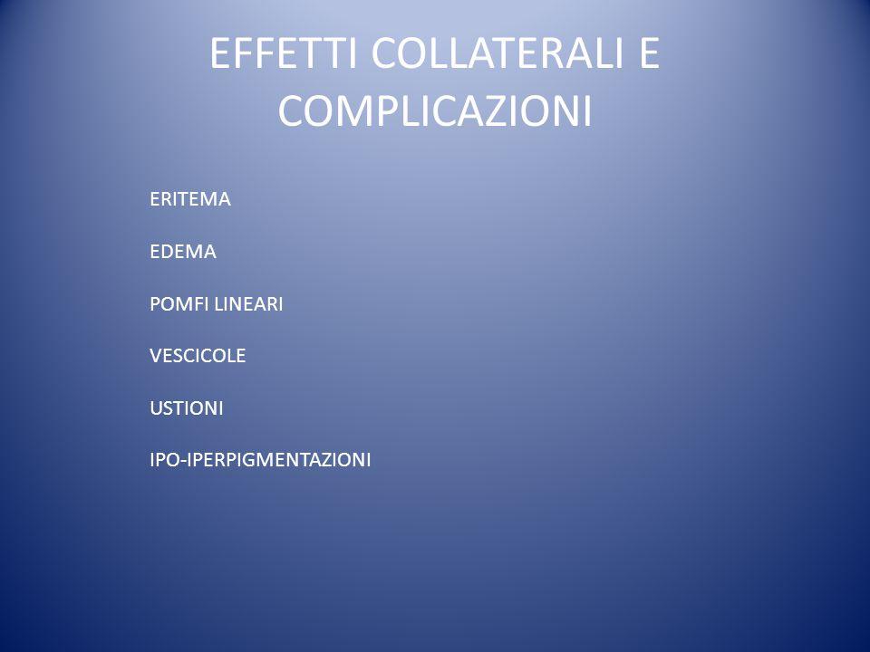 EFFETTI COLLATERALI E COMPLICAZIONI ERITEMA EDEMA POMFI LINEARI VESCICOLE USTIONI IPO-IPERPIGMENTAZIONI