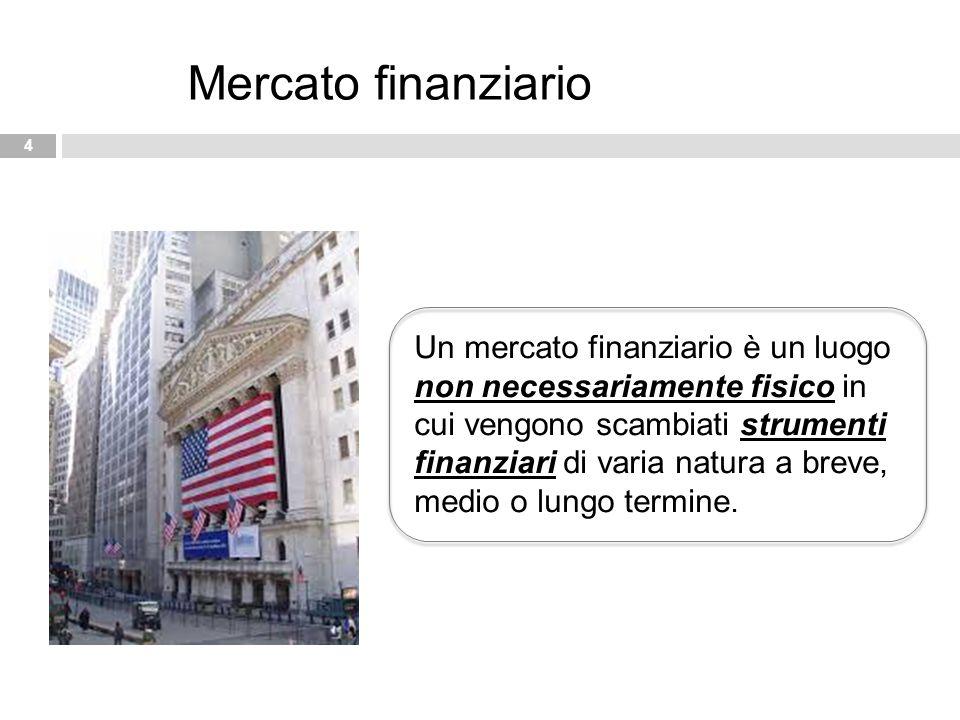 4 Mercato finanziario Un mercato finanziario è un luogo non necessariamente fisico in cui vengono scambiati strumenti finanziari di varia natura a bre