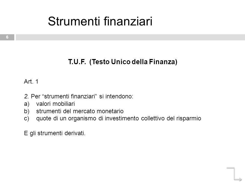 """6 Strumenti finanziari T.U.F. (Testo Unico della Finanza) Art. 1 2. Per """"strumenti finanziari"""" si intendono: a)valori mobiliari b)strumenti del mercat"""
