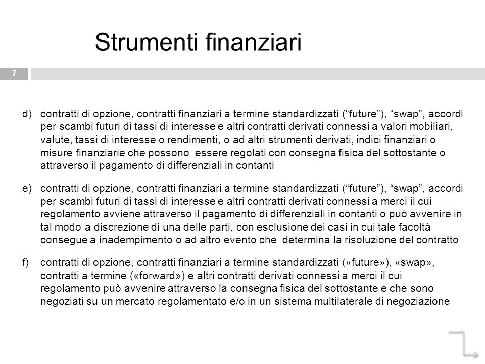 "7 Strumenti finanziari d)contratti di opzione, contratti finanziari a termine standardizzati (""future""), ""swap"", accordi per scambi futuri di tassi di"