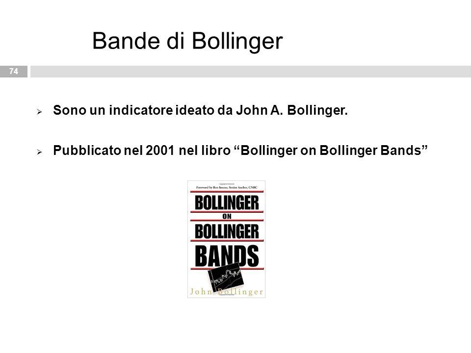 """ Sono un indicatore ideato da John A. Bollinger.  Pubblicato nel 2001 nel libro """"Bollinger on Bollinger Bands"""" 74 Bande di Bollinger"""