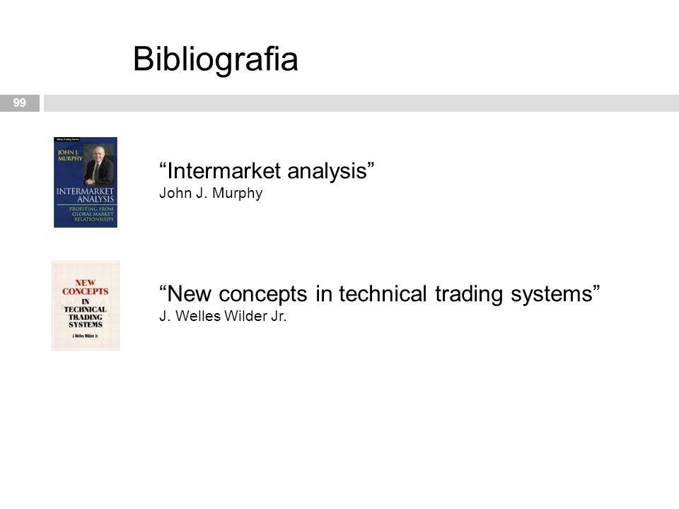 "99 Bibliografia ""Intermarket analysis"" John J. Murphy ""New concepts in technical trading systems"" J. Welles Wilder Jr."