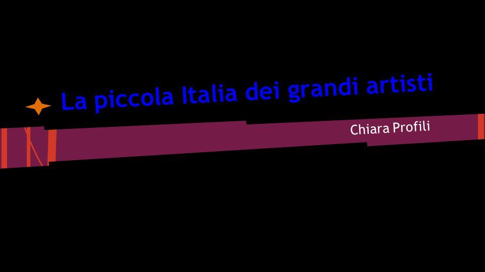La piccola Italia dei grandi artisti Chiara Profili