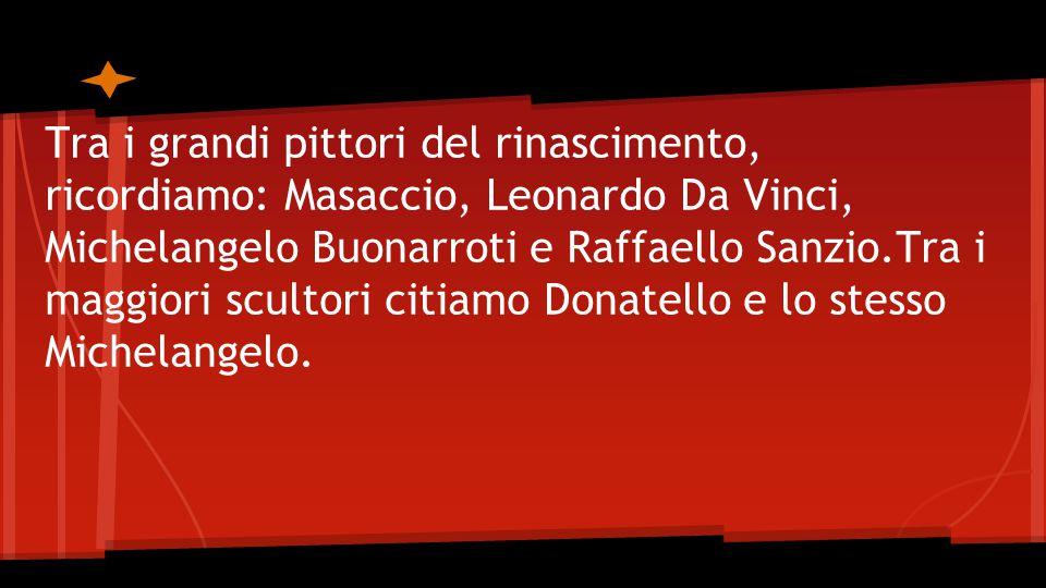 Tra i grandi pittori del rinascimento, ricordiamo: Masaccio, Leonardo Da Vinci, Michelangelo Buonarroti e Raffaello Sanzio.Tra i maggiori scultori citiamo Donatello e lo stesso Michelangelo.