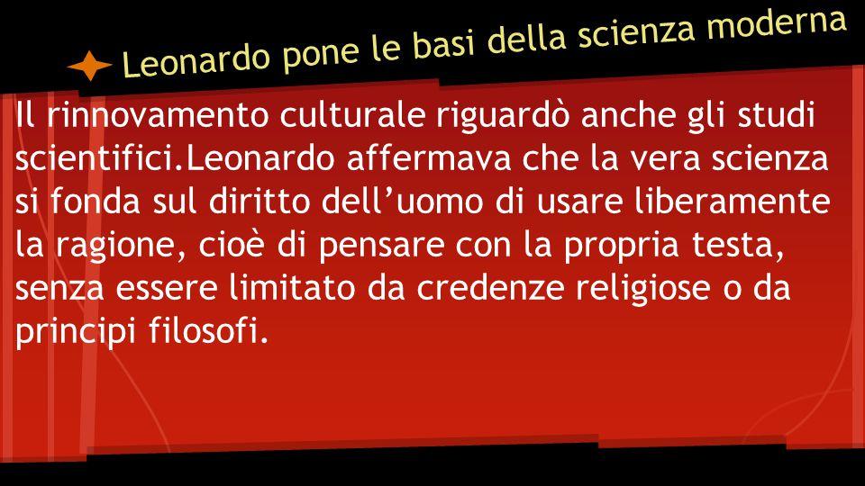 Leonardo pone le basi della scienza moderna Il rinnovamento culturale riguardò anche gli studi scientifici.Leonardo affermava che la vera scienza si fonda sul diritto dell'uomo di usare liberamente la ragione, cioè di pensare con la propria testa, senza essere limitato da credenze religiose o da principi filosofi.