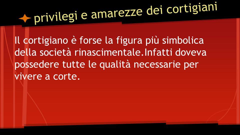 privilegi e amarezze dei cortigiani Il cortigiano è forse la figura più simbolica della società rinascimentale.Infatti doveva possedere tutte le qualità necessarie per vivere a corte.
