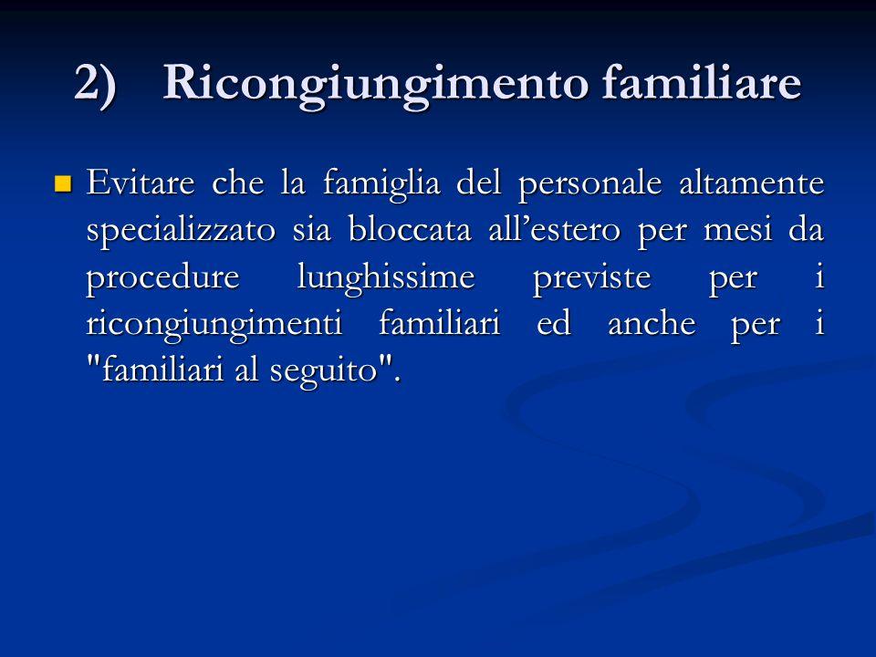 2)Ricongiungimento familiare Evitare che la famiglia del personale altamente specializzato sia bloccata all'estero per mesi da procedure lunghissime previste per i ricongiungimenti familiari ed anche per i familiari al seguito .