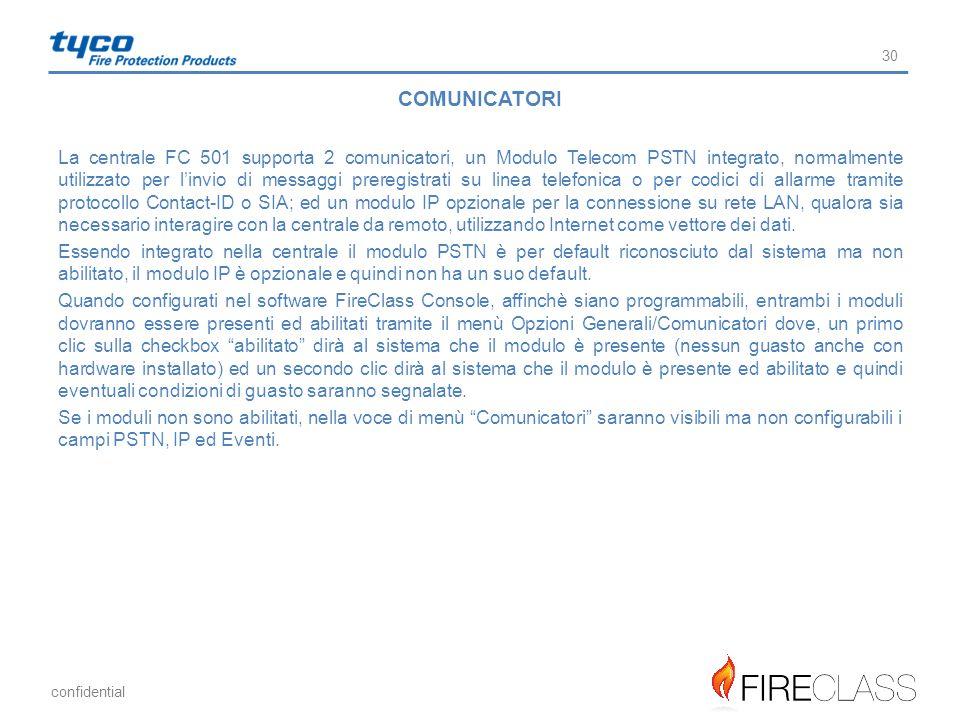 confidential 30 COMUNICATORI La centrale FC 501 supporta 2 comunicatori, un Modulo Telecom PSTN integrato, normalmente utilizzato per l'invio di messa