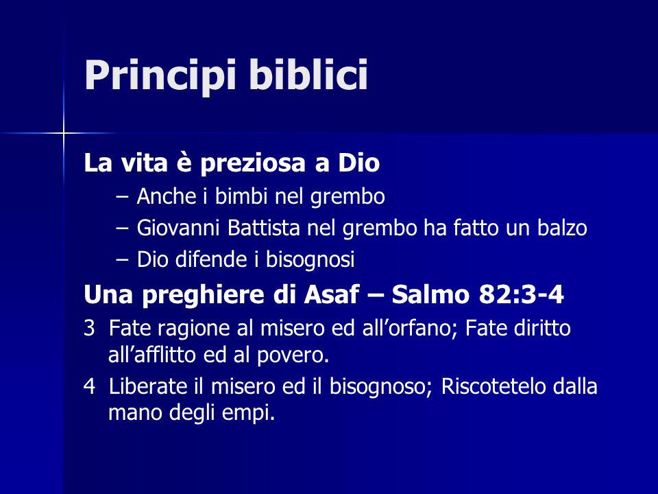 Principi biblici La vita è preziosa a Dio – –Anche i bimbi nel grembo – –Giovanni Battista nel grembo ha fatto un balzo – –Dio difende i bisognosi Una