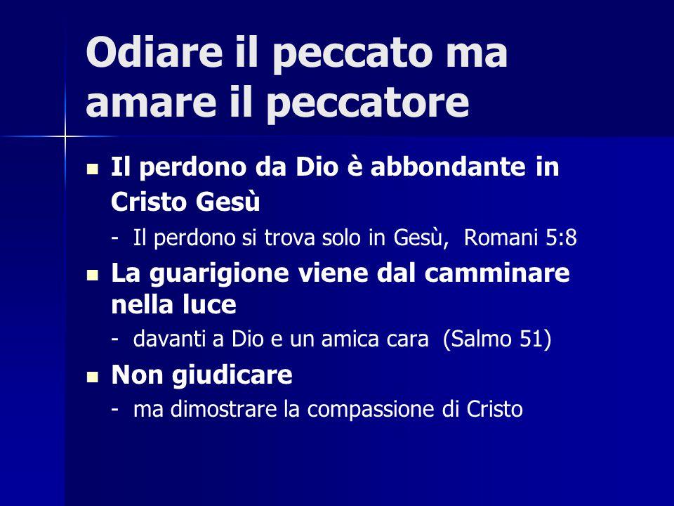 Odiare il peccato ma amare il peccatore Il perdono da Dio è abbondante in Cristo Gesù - Il perdono si trova solo in Gesù, Romani 5:8 La guarigione vie