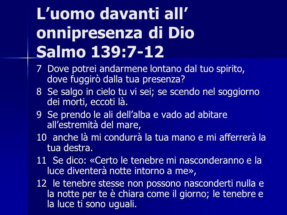 L'uomo davanti all' onnipresenza di Dio Salmo 139:7-12 7 Dove potrei andarmene lontano dal tuo spirito, dove fuggirò dalla tua presenza? 8 Se salgo in