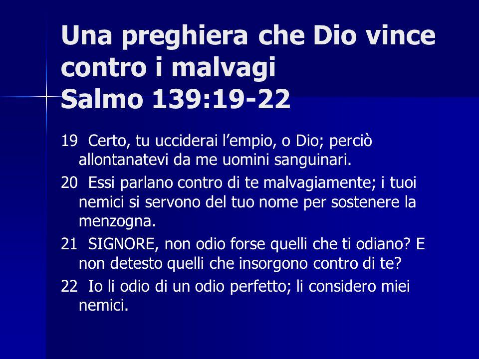 Una preghiera che Dio vince contro i malvagi Salmo 139:19-22 19 Certo, tu ucciderai l'empio, o Dio; perciò allontanatevi da me uomini sanguinari. 20 E