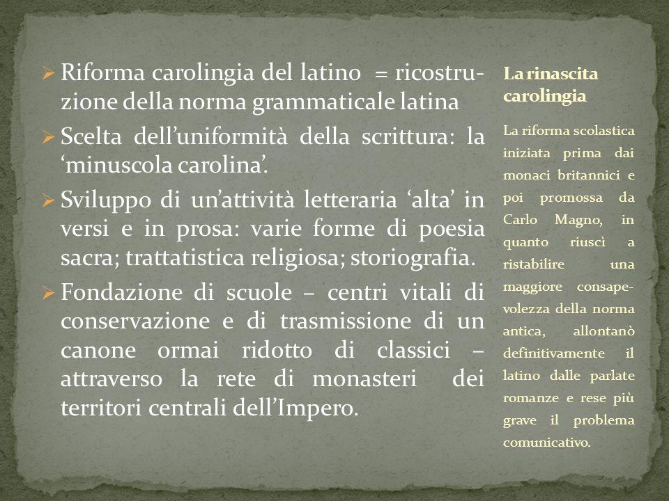  Riforma carolingia del latino = ricostru- zione della norma grammaticale latina  Scelta dell'uniformità della scrittura: la 'minuscola carolina'. 