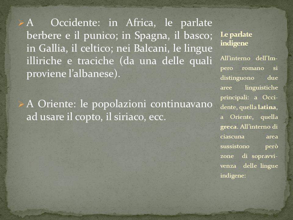  A Occidente: in Africa, le parlate berbere e il punico; in Spagna, il basco; in Gallia, il celtico; nei Balcani, le lingue illiriche e traciche (da