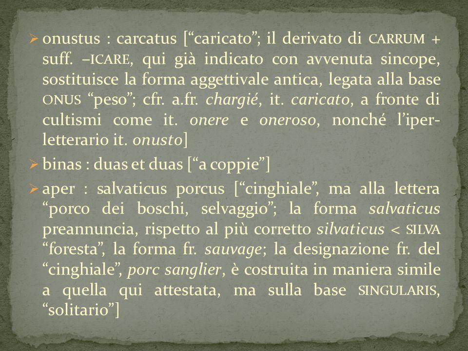 """ onustus : carcatus [""""caricato""""; il derivato di CARRUM + suff. – ICARE, qui già indicato con avvenuta sincope, sostituisce la forma aggettivale antic"""