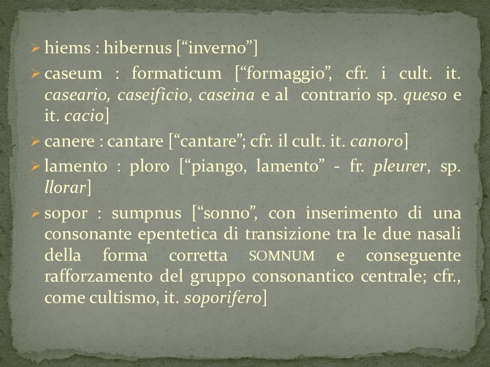 " hiems : hibernus [""inverno""]  caseum : formaticum [""formaggio"", cfr. i cult. it. caseario, caseificio, caseina e al contrario sp. queso e it. cacio"