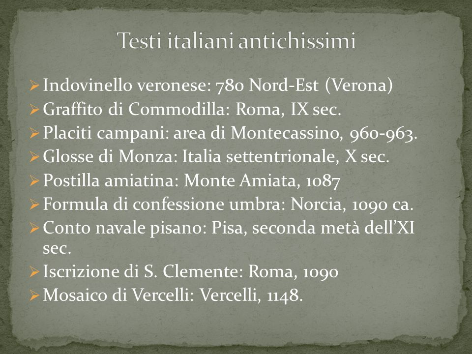  Indovinello veronese: 780 Nord-Est (Verona)  Graffito di Commodilla: Roma, IX sec.  Placiti campani: area di Montecassino, 960-963.  Glosse di Mo