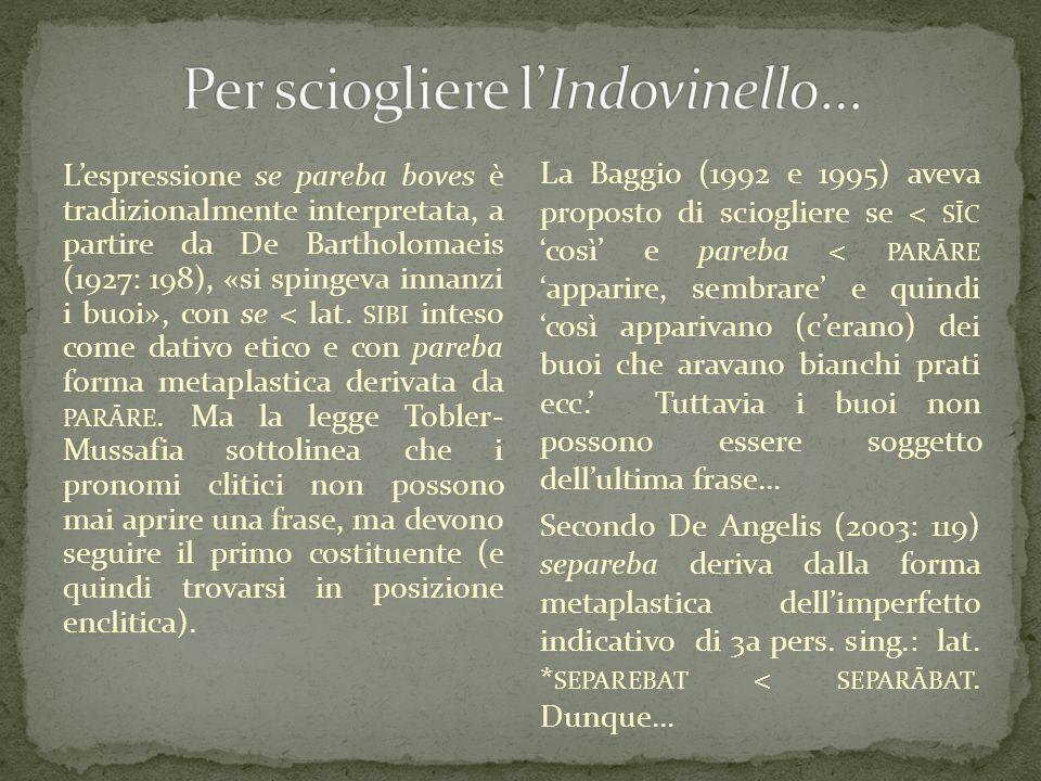 L'espressione se pareba boves è tradizionalmente interpretata, a partire da De Bartholomaeis (1927: 198), «si spingeva innanzi i buoi», con se < lat.