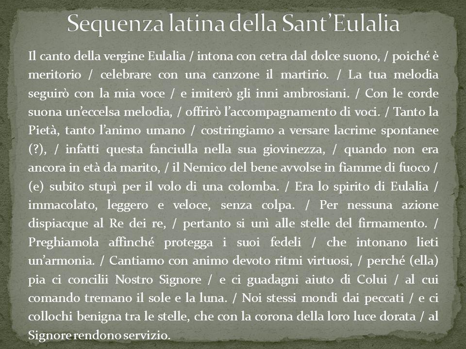 Il canto della vergine Eulalia / intona con cetra dal dolce suono, / poiché è meritorio / celebrare con una canzone il martirio. / La tua melodia segu