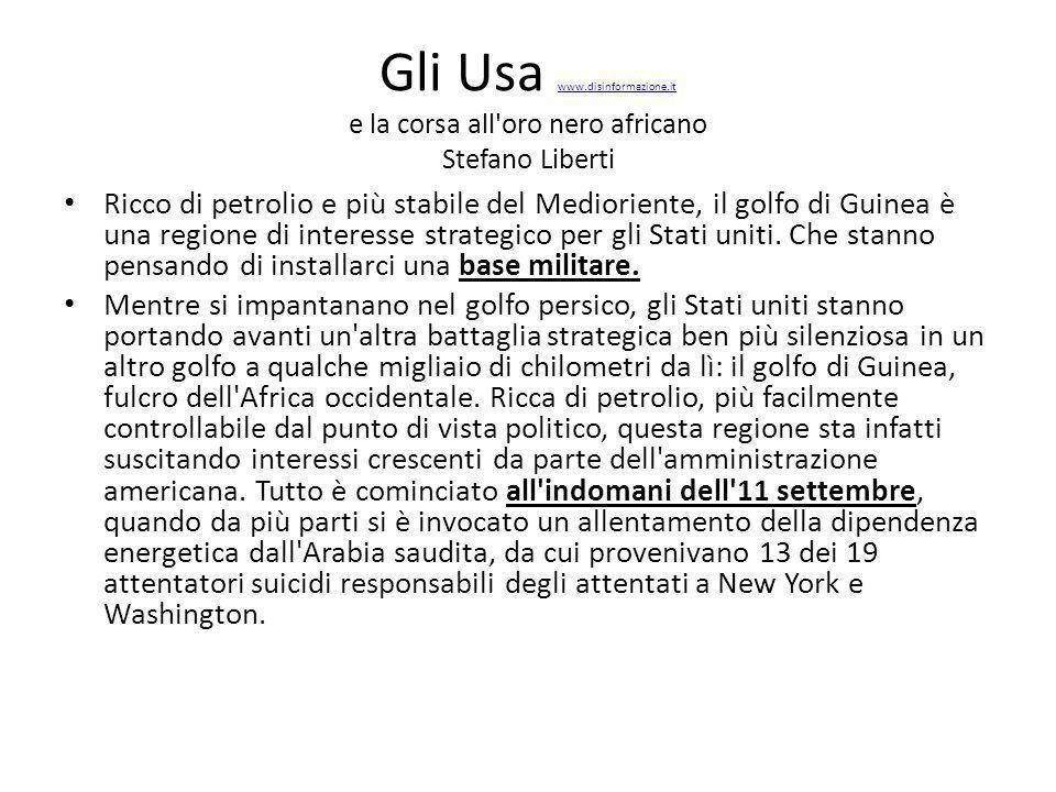 Gli Usa www.disinformazione.it e la corsa all oro nero africano Stefano Liberti www.disinformazione.it Ricco di petrolio e più stabile del Medioriente, il golfo di Guinea è una regione di interesse strategico per gli Stati uniti.