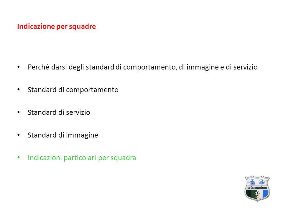 Indicazione per squadre Perché darsi degli standard di comportamento, di immagine e di servizio Standard di comportamento Standard di servizio Standard di immagine Indicazioni particolari per squadra