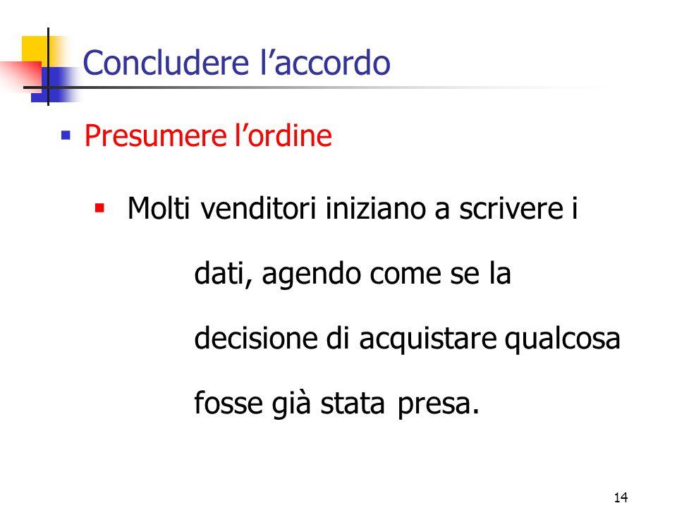 14 Concludere l'accordo  Presumere l'ordine  Molti venditori iniziano a scrivere i dati, agendo come se la decisione di acquistare qualcosa fosse già stata presa.