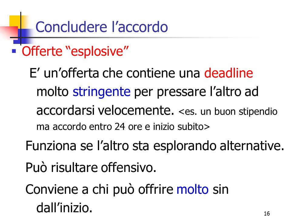 16 Concludere l'accordo  Offerte esplosive E' un'offerta che contiene una deadline molto stringente per pressare l'altro ad accordarsi velocemente.