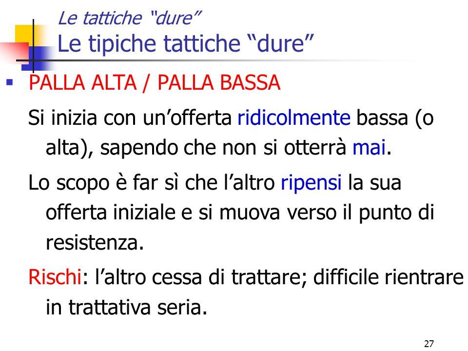 27 Le tattiche dure Le tipiche tattiche dure  PALLA ALTA / PALLA BASSA Si inizia con un'offerta ridicolmente bassa (o alta), sapendo che non si otterrà mai.