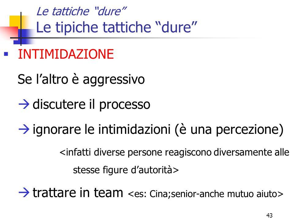 43 Le tattiche dure Le tipiche tattiche dure  INTIMIDAZIONE Se l'altro è aggressivo  discutere il processo  ignorare le intimidazioni (è una percezione)  trattare in team
