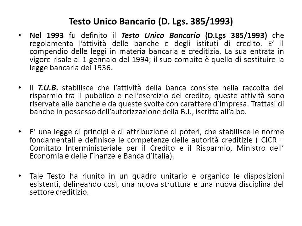 Testo Unico Bancario (D. Lgs. 385/1993) Nel 1993 fu definito il Testo Unico Bancario (D.Lgs 385/1993) che regolamenta l'attività delle banche e degli