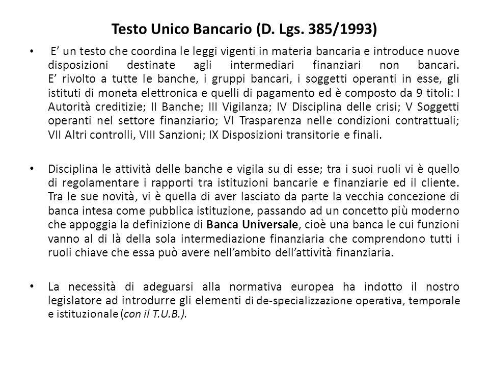 Testo Unico Bancario (D. Lgs. 385/1993) E' un testo che coordina le leggi vigenti in materia bancaria e introduce nuove disposizioni destinate agli in