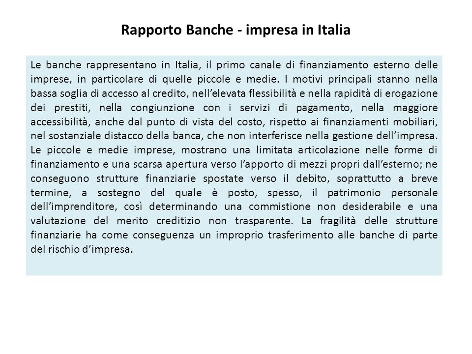 Rapporto Banche - impresa in Italia Le banche rappresentano in Italia, il primo canale di finanziamento esterno delle imprese, in particolare di quelle piccole e medie.