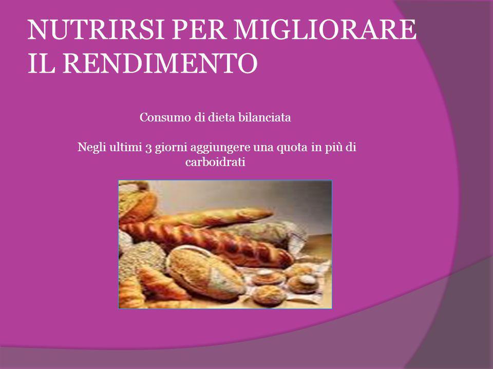 NUTRIRSI PER MIGLIORARE IL RENDIMENTO Consumo di dieta bilanciata Negli ultimi 3 giorni aggiungere una quota in più di carboidrati