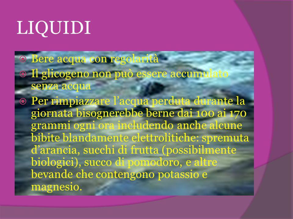 LIQUIDI  Bere acqua con regolarità  Il glicogeno non può essere accumulato senza acqua  Per rimpiazzare l'acqua perduta durante la giornata bisogne
