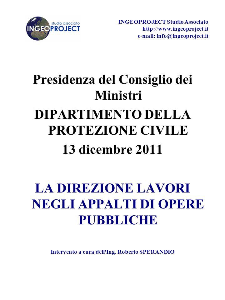 Presidenza del Consiglio dei Ministri DIPARTIMENTO DELLA PROTEZIONE CIVILE 13 dicembre 2011 LA DIREZIONE LAVORI NEGLI APPALTI DI OPERE PUBBLICHE Intervento a cura dell Ing.