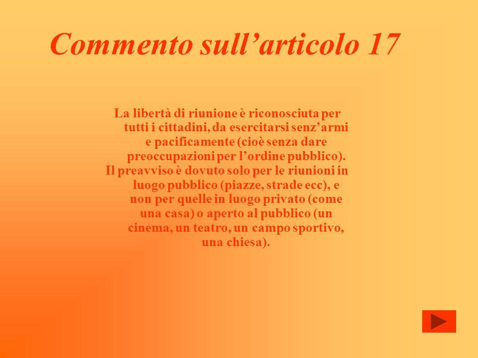 Commento sull'articolo 17 La libertà di riunione è riconosciuta per tutti i cittadini, da esercitarsi senz'armi e pacificamente (cioè senza dare preoccupazioni per l'ordine pubblico).