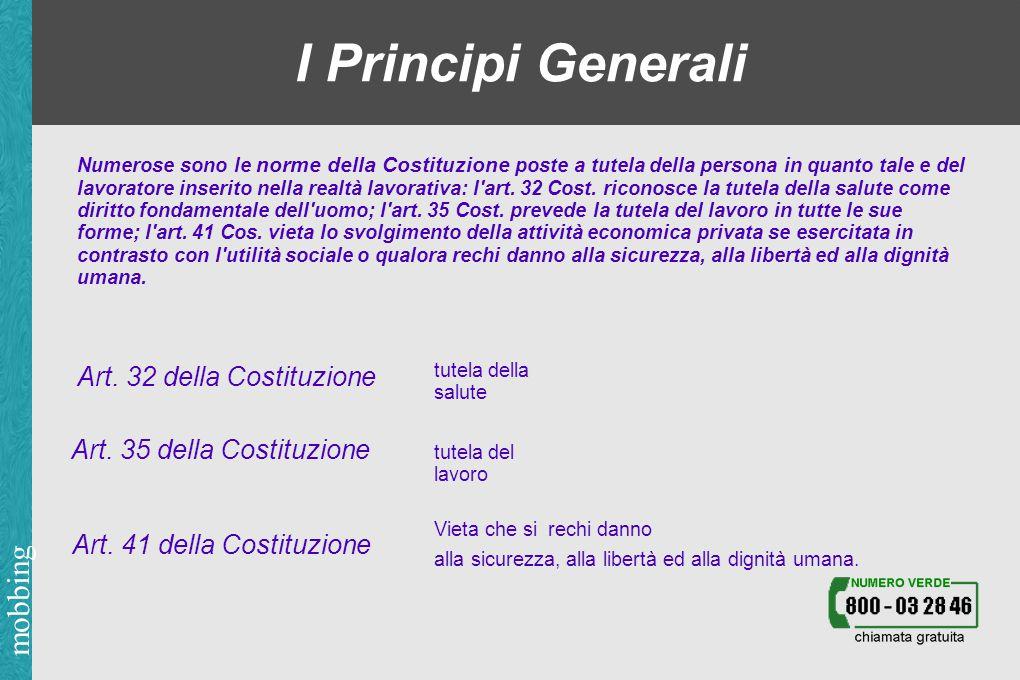 mobbing I Principi Generali Numerose sono le norme della Costituzione poste a tutela della persona in quanto tale e del lavoratore inserito nella realtà lavorativa: l art.
