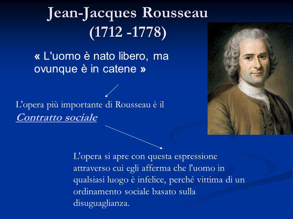 Jean-Jacques Rousseau (1712 -1778) « L'uomo è nato libero, ma ovunque è in catene » L'opera più importante di Rousseau è il Contratto sociale Contratt