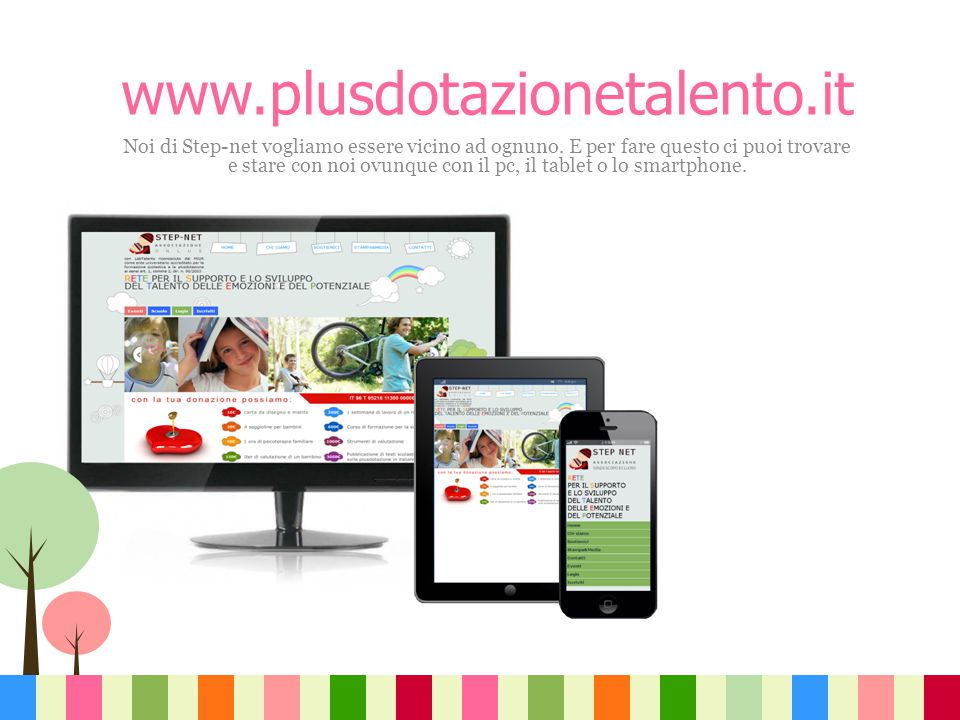 www.plusdotazionetalento.it Noi di Step-net vogliamo essere vicino ad ognuno. E per fare questo ci puoi trovare e stare con noi ovunque con il pc, il